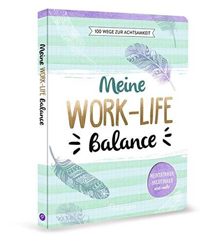 Meine Work-Life-Balance - 100 Wege zur...